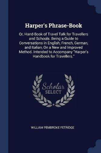 Harper's Phrase-Book: Or, Hand-Book of Travel Talk for Travellers and Schools. Being a Guide to Conversations in English, French, German, and Italian, ... Accompany