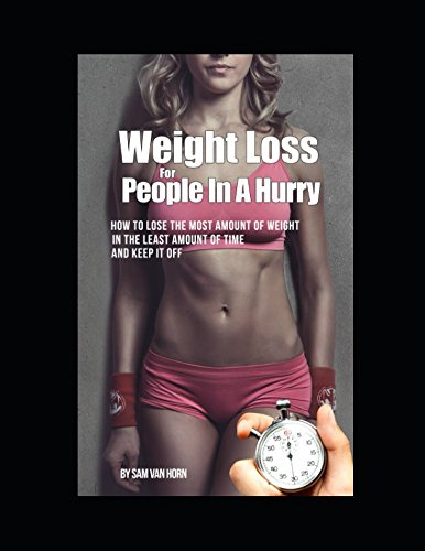 Weight loss for people in a hurry: How to lose the most amount of weight, in the least amount of time, and keep it off.