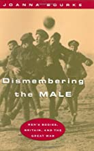 Dismembering the Male: Men's Bodies, Britain, and the Great War