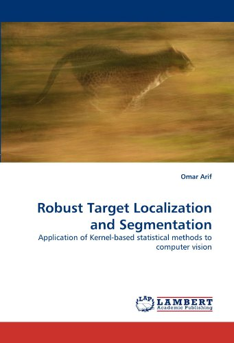 Robust Target Localization and Segmentation: Application of Kernel-based statistical methods to computer vision by Arif Omar