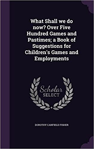 What Shall we do now? Over Five Hundred Games and Pastimes: a Book of Suggestions for Children's Games and Employments