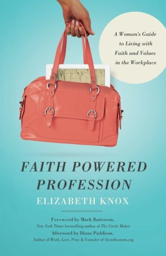 Faith Powered Profession: A Woman's Guide to Living with Faith and Values in the Workplace (Professional Values And Ethics In The Workplace)