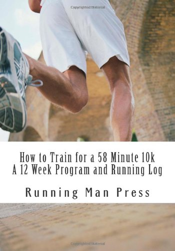 How to Train for a 58 Minute 10k A 12 Week Program and Running Log: A 12 Week Program and Running Log pdf