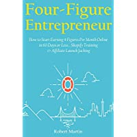 Four Figure Entrepreneur: How to Start Earning 4 Figures Per Month Online in 60 Days or Less… Shopify Training & & Affiliate Launch Jacking