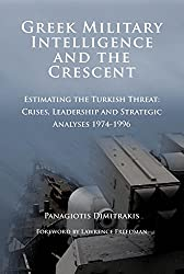 Greek Military Intelligence and the Crescent: Estimating the Turkish Threat - Crises, Leadership and Strategic Analyses 1974-1996 (Diplomatic and Military History)