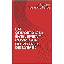 LA CRUCIFIXION:  ÉVÈNEMENT COSMIQUE OU VOYAGE DE L'ÂME? (French Edition)