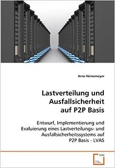 Lastverteilung und Ausfallsicherheit auf P2P Basis: Entwurf, Implementierung und Evaluierung eines Lastverteilungs- und Ausfallsicherheitssystems auf P2P Basis - LVAS (German Edition)