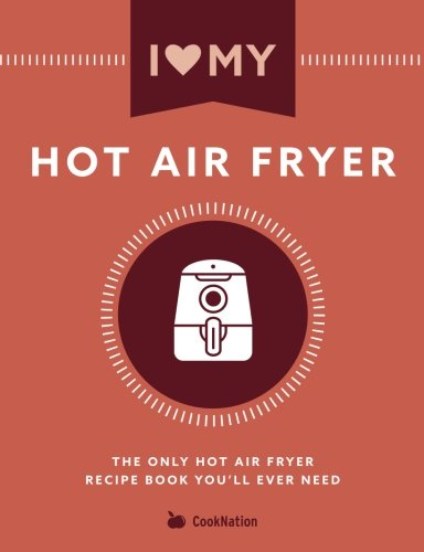 i-love-my-hot-air-fryer-the-only-hot-air-fryer-recipe-book-youll-ever-need