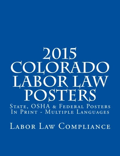 2015 Colorado Labor Law Posters: State, OSHA & Federal Posters In Print - Multiple Languages by CreateSpace Independent Publishing Platform