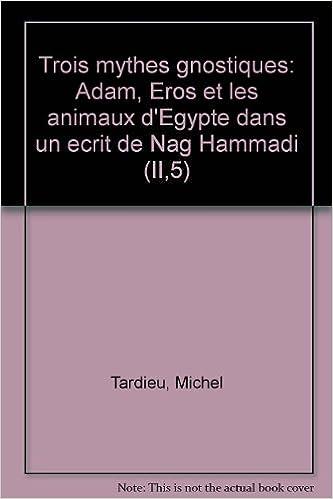 Epub ebook téléchargements gratuits Trois mythes gnostiques: Adam, Éros et les animaux d'Égypte dans un écrit de Nag Hammadi (II,5) 285121005X PDF