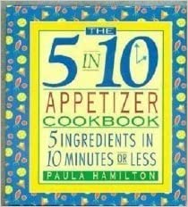 The 5 in 10 Appetizer Cookbook: 5 Ingredients in 10 Minutes or Less
