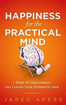 Happiness for the Practical Mind: 7 Steps to Discovering and Loving Your Authentic Self by [Akers,Jared M]