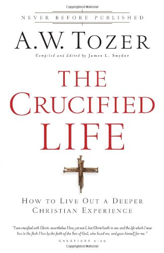 The Crucified Life: How To Live Out A Deeper Christian Experience