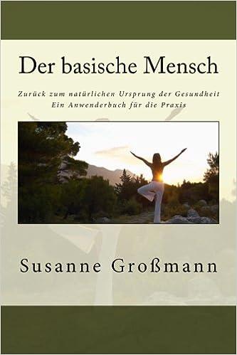 Der basische Mensch - Zurück zum natürlichen Ursprung der Gesundheit ...