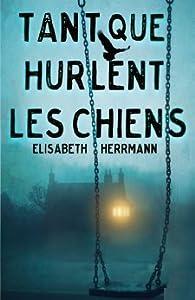 Tant que hurlent les chiens par Elisabeth Herrmann
