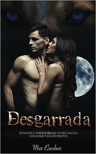 Desgarrada: Romance Paranormal entre Magia, Fantasía y Licántropos Novela Romántica y Erótica en Español: Paranormal o Sobrenatural: Amazon.es: Mar Escobar: ...