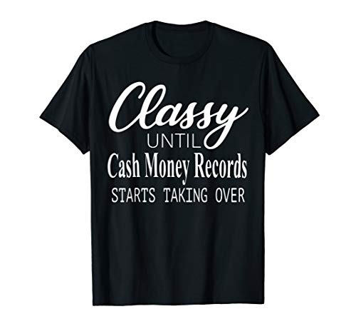 Classy Until Cash Money Records Starts Taking Over T-shirt ()
