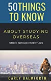 50 Things to Know About Studying Overseas: STUDY ABROAD ESSENTIALS