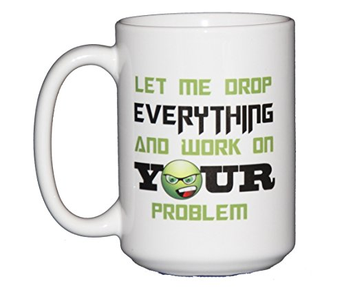 Let Me Drop EVERYTHING and Work On YOUR Problem - 15oz Coffee Mug - Funny Gift for Support Staff