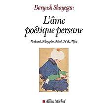 L'Ame poétique persane : Ferdowsî, Khayyâm, Rûmî, Sa'dî, Hâfez (French Edition)