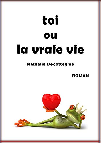 toi ou la vraie vie (French Edition) by Nathalie Decottégnie
