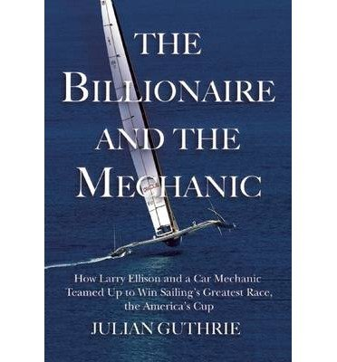 [ THE BILLIONAIRE AND THE MECHANIC: HOW LARRY ELLISON AND A CAR MECHANIC TEAMED UP TO WIN SAILING'S GREATEST RACE, THE AMERICA'S CUP By Guthrie, Julian ( Author ) Hardcover May-21-2013