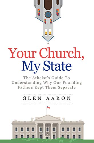 Your Church, My State: The Atheist's Guide to Understanding Why Our Founding Fathers kept them Separate