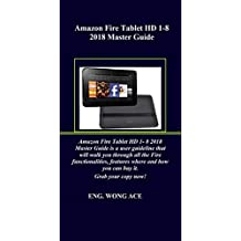 Amazon Fire Tablet HD 1-8 2018 Master Guide: Amazon Fire Tablet HD 1- 8 2018 Master Guide is a user guideline that will walk you through all the Fire functionalities, features where and how you can..