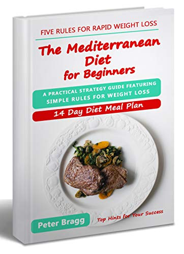 THE MEDITERRANEAN DIET FOR BEGINNERS: A Practical Strategy Guide Featuring Simple Rules for Weight Loss, and a 14 Day Diet Meal Plan (mediterranean diet ... loss, mediterranean diet easy cookbook) by Peter Bragg
