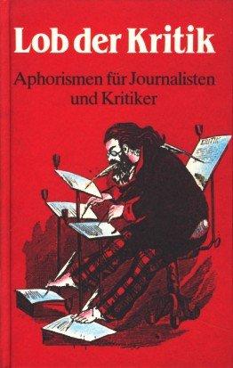 Lob der Kritik. Aphorismen für Journalisten und Kritiker
