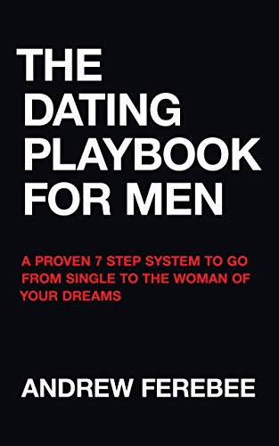 The Dating Playbook For Men: A Proven 7 Step System To Go From Single To The Woman Of Your Dreams -