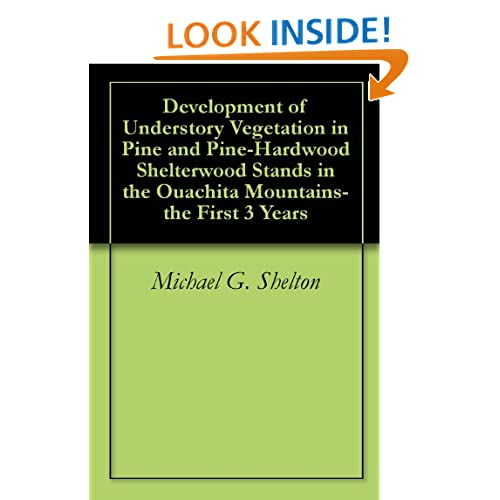 Development of Understory Vegetation in Pine and Pine-Hardwood Shelterwood Stands in the Ouachita Mountains-the First 3 Years Michael G. Shelton