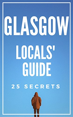 Glasgow Scotland 55 Secrets  - The Locals Travel Guide  For Your Trip to Glasgow 2017: Skip the tourist traps and explore like a local : Where to Go,  Eat & Party in Glasgow Scotland