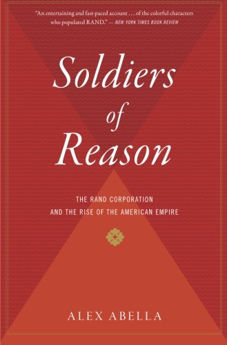 Soldiers of Reason: The RAND Corporation and the Rise of the American Empire [Abella, Alex] (Tapa Blanda)