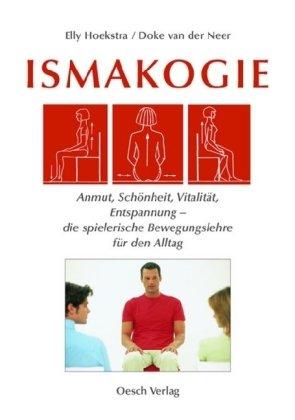 Ismakogie: Anmut, Schönheit, Vitalität, Entspannung - die spielerische Bewegungslehre für den Alltag