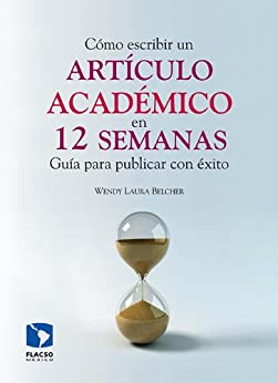 Cómo escribir un artículo académico en 12 semanas: guía para publicar con éxito (Spanish Edition) by [Belcher, Wendy Laura]