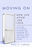 Moving On: New Life After Job Loss - A Guide to Picking Yourself Up, Shaking Off the Dirt, and Getting Your Life Back in Order