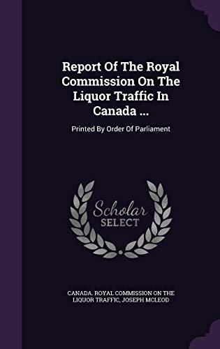 Report Of The Royal Commission On The Liquor Traffic In Canada ...: Printed By Order Of Parliament Joseph McLeod