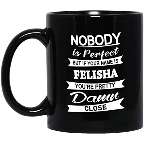 Felisha Name Gifts - Nobody Perfect But Your Name Felisha You're Pretty Coffee Mug - Unique Birthday Christmas Gift For Men Women - Gag Gifts Tea Cup Black Ceramic 11 Oz