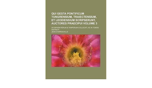 Qui Gesta Pontificum Tungrensium, Traiectensium, et Leodiensium Scripserunt, Auctores Praecipui Volume 3 ; Ad seriem rerum & temporum collocati, ...