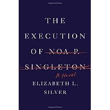 The Execution of Noa P. Singleton: A Novel