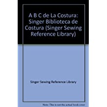 El A B C Del LA Costura/Sewing Essentials (Singer Sewing Reference Library) (Spanish
