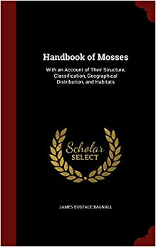 Handbook of Mosses: With an Account of Their Structure, Classification, Geographical Distribution, and Habitats