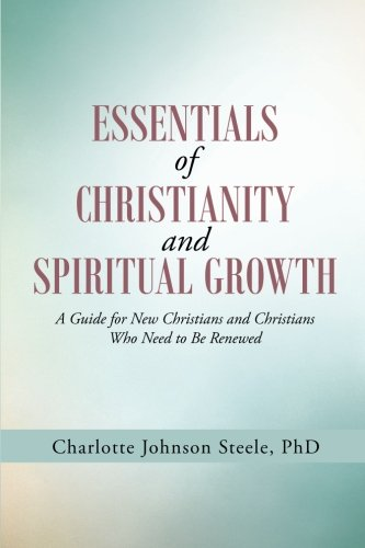 Read Online Essentials of Christianity and Spiritual  Growth: A Guide for New Christians and Christians Who Need to Be Renewed PDF