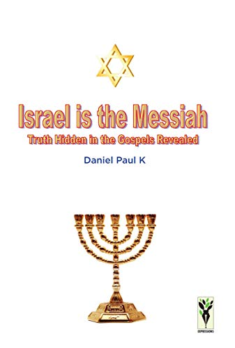 Israel is the Messiah: Truth Hidden in the Gospels Revealed