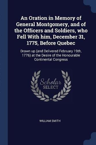 Read Online An Oration in Memory of General Montgomery, and of the Officers and Soldiers, who Fell With him, December 31, 1775, Before Quebec: Drawn up (and ... Desire of the Honourable Continental Congress pdf