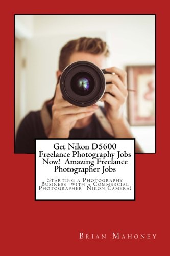 Get Nikon D5600 Freelance Photography Jobs Now! Amazing Freelance Photographer Jobs: Starting A Photography Business With A Commercial Photographer Nikon Camera!