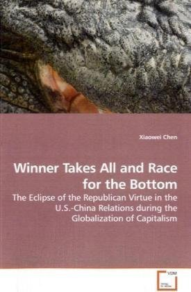 Winner Takes All and Race for the Bottom: The Eclipse of the Republican Virtue in the U.S.-China Relations during the Globalization of Capitalism