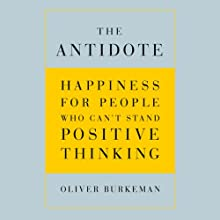 The Antidote: Happiness for People Who Can't Stand Positive Thinking Audiobook by Oliver Burkeman Narrated by Oliver Burkeman