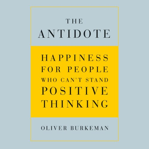 The Antidote: Happiness for People Who Can't Stand Positive Thinking cover